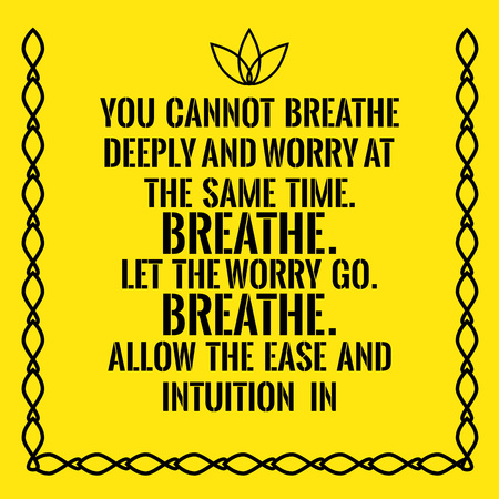 deeply: Motivational quote. You cannot breathe deeply and worry at the same time. Breathe. Let the worry go. Breathe. Allow the ease and intuition in. On yellow background.