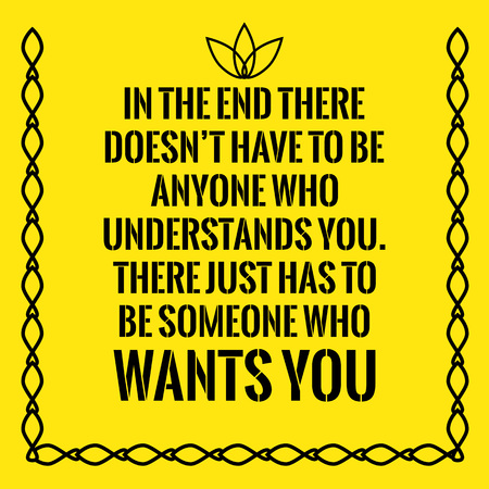 understands: Motivational quote. In the end there doesnt have to be anyone who understands you. There just has to be someone who wants you. On yellow background.