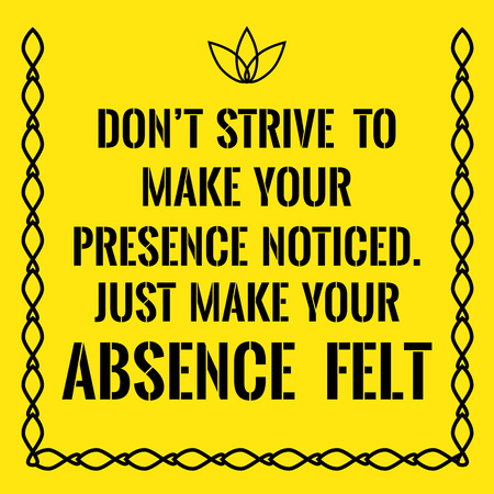 strive: Motivational quote. Dont strive to make your presence noticed. Just make your absence felt. On yellow background. Illustration