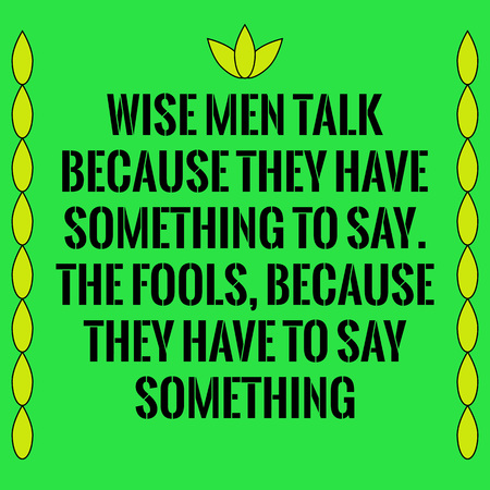 say: Motivational quote. Wise men talk because they have something to say. The fools, because they have to say something. On green background.