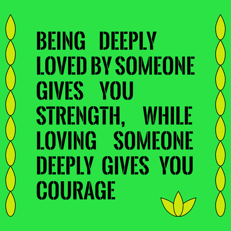 deeply: Motivational quote. Being deeply loved by someone gives you strength, while loving someone deeply gives you courage. On green background. Illustration
