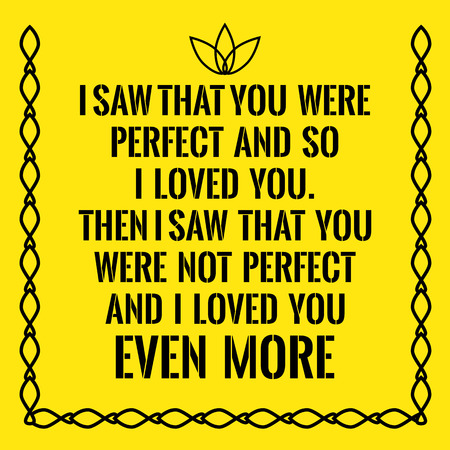 Motivational quote. I saw that you were perfect and so I loved you. Then I saw that you were not perfect and I loved you even more. On yellow background.