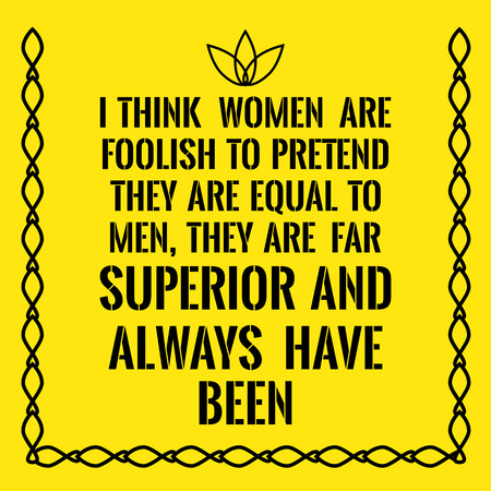 foolish: Motivational quote. I think women are foolish to pretend they are equal to men, they are far superior and always have been. On yellow background.