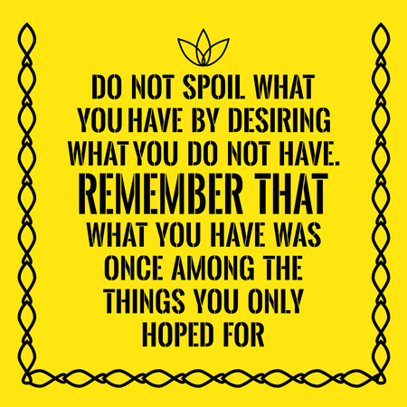 Motivational quote. Do not spoil what you have by desiring what you do not have. Remember that what you have was once among the things you only hoped for. On yellow background.