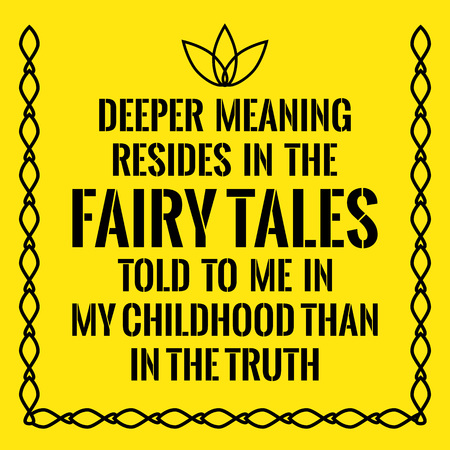 Motivational quote. Deeper meaning resides in the fairy tales told to me in my childhood than in the truth. On yellow background. Illustration