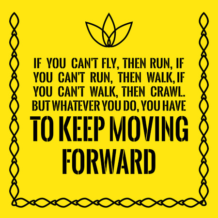 Motivational quote. Success. If you cant fly, then run, if you cant run, then walk, if you cant walk, then crawl. But whatever you do, you have to keep moving forward. On yellow background.