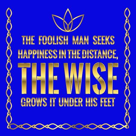 Motivational quote. The foolish man seeks happiness in the distance, the wise grows it under his feet. On blue background. Illustration