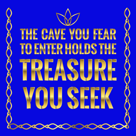 Motivational quote. The cave you fear to enter holds the treasure you seek. On blue background.