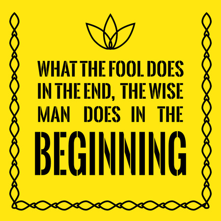 Motivational quote. What the fool does in the end, the wise man does in the beginning. On yellow background.