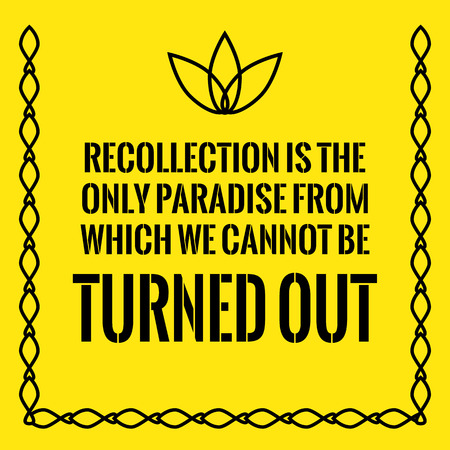 Motivational quote. Recollection is the only paradise from which we cannot be turned out. On yellow background.