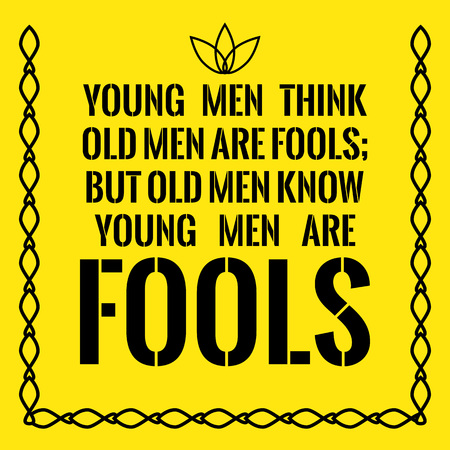 Motivational quote. Young men think old men are fools; but old men know young men are fools. On yellow background.