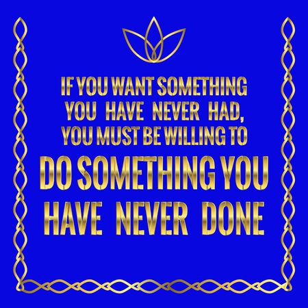 Motivational quote. If you want something you have never had, you must be willing to do something you have never done. On blue background. Illustration