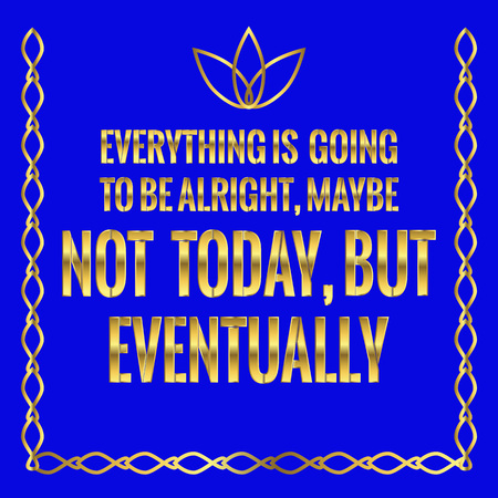 maybe: Motivational quote. Everything is going to be alright, maybe not today, but eventually. On blue background. Illustration