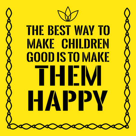 Motivational quote. The best way to make children good is to make them happy. On yellow background.