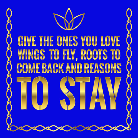 Motivational quote. Give the ones you love wings to fly, roots to come back and reasons to stay. On blue background.