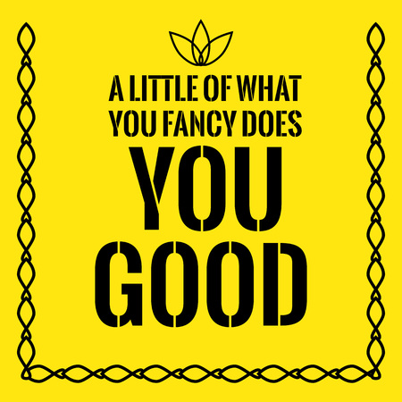 Motivational quote. A little of what you fancy does you good. On yellow background.