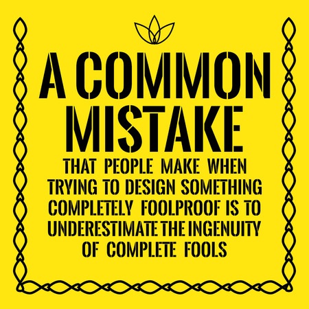 Motivational quote. A common mistake that people make when trying to design something completely foolproof is to underestimate the ingenuity of complete fools. On yellow background.
