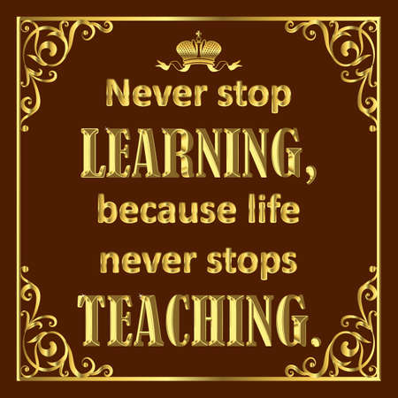 Motivating quote in golden style on brown. Never stop learning because live never stops teaching.