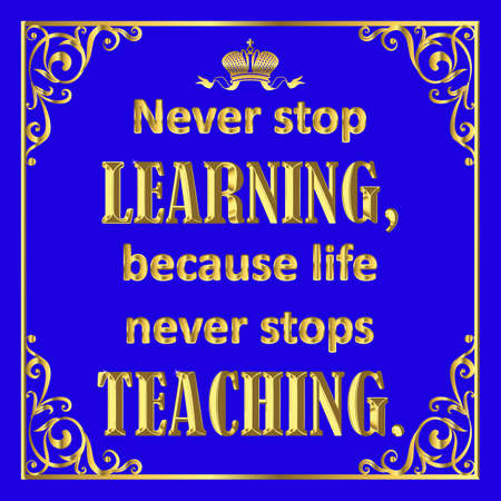 Motivating quote in golden style on blue. Never stop learning because live never stops teaching.