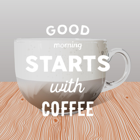 Realistic transparent glass cup of cappuccino on wooden table and hand written quote Good morning starts with coffee.