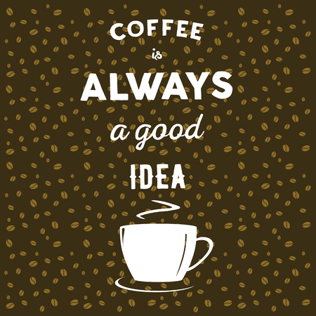 Coffee beans on brown background, cup of coffee and hand written quote Coffee is always a good idea
