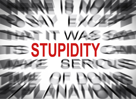 stupidity: Blured text with focus on STUPIDITY