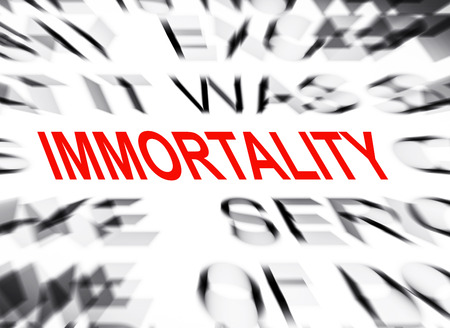 immortality: Blured text with focus on IMMORTALITY