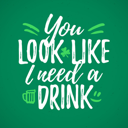 You Look I Need A Drink funny handdrawn dry brush style lettering, 17 March St. Patricks Day celebration. Suitable for t-shirt, poster, etc.