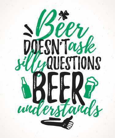 Beer Doesn't Ask Silly Questions Beer Understands funny lettering, 17 March St. Patrick's Day celebration design element. Suitable for t-shirt, poster, etc. vector illustration