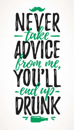 Never Take Advice From Me, You`ll End Up Drunk funny lettering, 17 March St. Patrick's Day celebration design element. Suitable for t-shirt, poster, etc. vector illustration