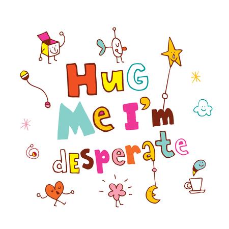 Hug me Im desperate
