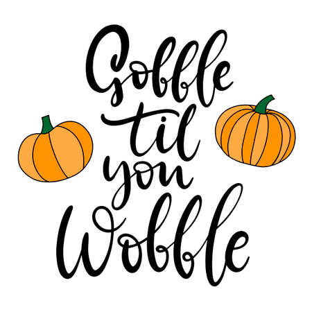 Gobble til you wobble. Happy Thanksgiving lettering. Calligraphic holiday quote for poster, banner, greeting postcard, print, badge. Vector illustration