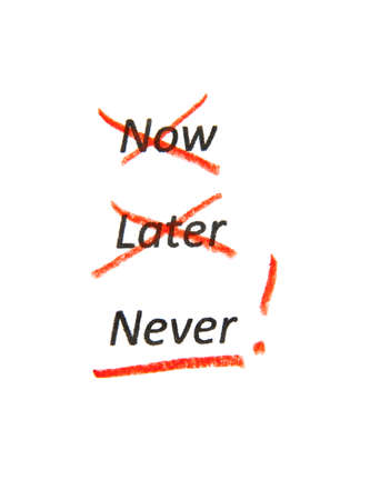 do: Time to choose. NOW and LATER crossed out but NEVER selected by red pencil