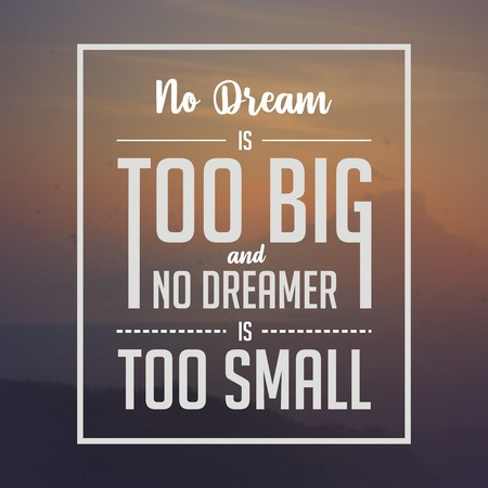 Inspirational quote. No dream is too big and no dreamer is too small.
