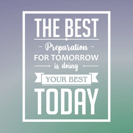 Inspirational quote vector. The best preparation for tomorrow is doing your best today