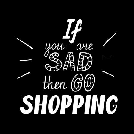 If you are sad then go shopping. Hand drawn motivational quote lettering. Vector hand drawn typographic poster, slogan, greeting card design. T-shirt inspirational apparel design Stock Photo