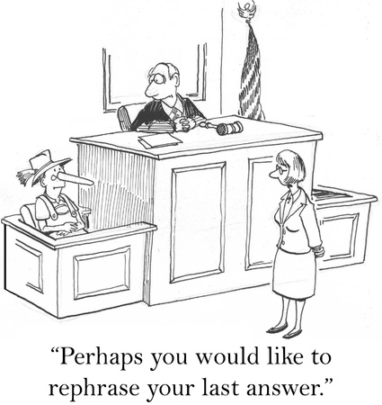 plaintiff: Perhaps you would like to rephrase your last answer.
