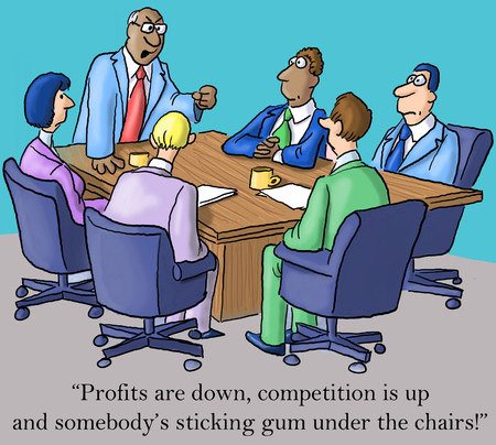 vp: Profits are down, competition is up and somebodys sticking gum under the chairs.