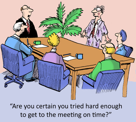 Are you certain you tried hard enough to get to the meeting on time?