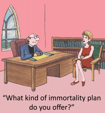 immortality:  What kind of immortality plan do you offer