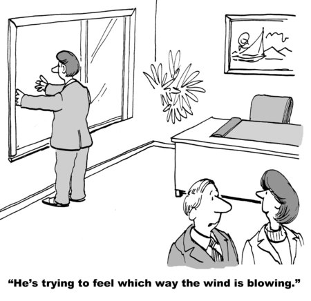 indecisive: Cartoon of businessman with arms out window, businesswoman says he is trying to figure out which way the wind is blowing.