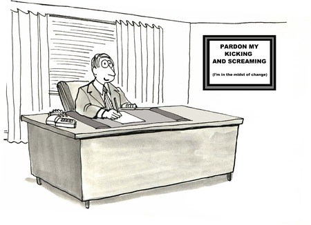 Cartoon of businessman at his desk, sign on the wall says: pardon my kicking and screaming I am in the midst of change.