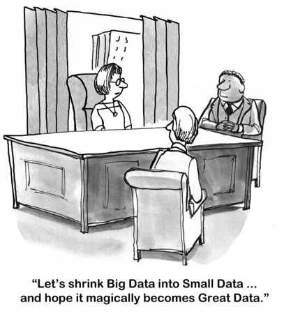 information analysis: Cartoon of businesswoman saying lets shrink Big Data into Small Data and hope it becomes Great Data.