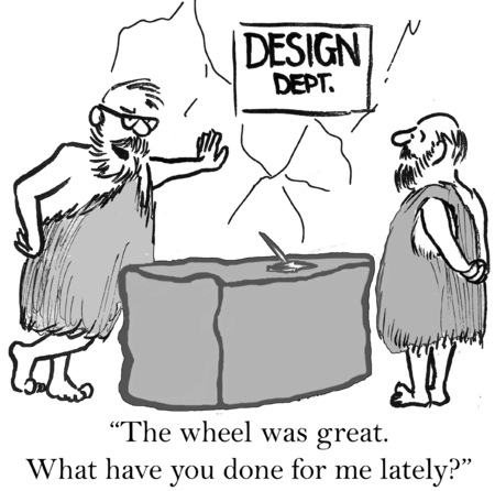 Cartoon of business leader saying to designer, the wheel was great, what have you done for me lately.