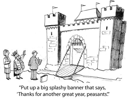 Cartoon of king saying put up a splashy banner saying thanks for another great year, peasants.
