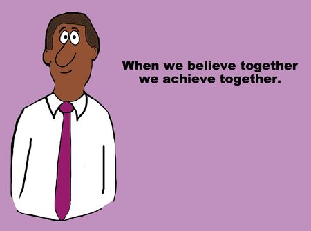 Business cartoon of businessman and the words, when we believe together we achieve together.