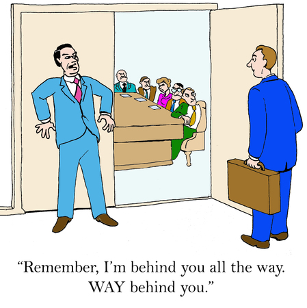 Business cartoon of business leader entering meeting, follower says Remember Im behind you all the way. Way behind you.