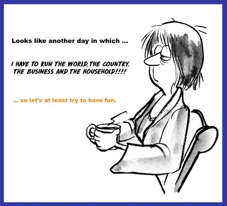 Cartoon of a tired woman drinking coffee and saying it is another day where she has to run the world, the country, the business and the household so let's have fun.