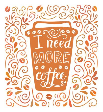 I need more coffee. Colorful vector illustration with hand lettering and doodle loops, swrils and beans. Take away cup with positive quote. Poster, card, flier design with modern calligraphy
