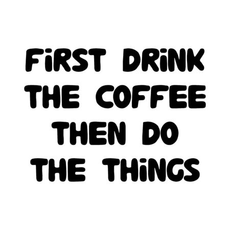 First drink the coffee, then do the things. Cute hand drawn doodle bubble lettering. Isolated on white. Vector stock illustration.